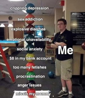 Reddit, Sex, and Anxiety: crippling depression  POOL T  RUL  sex addiction  Mdrinks o  No sitting o  NWOOD on t  NO masse s  No horseplay  No foul lang  explosive diarrhea  emotional unavailability  Me  social anxiety  $8 in my bank account  too many fetishes  procrastination  anger issues  missin my mommy too many fetishes