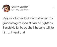 Grandma, Lpt, and Mad: Crislyn Graham  @crislyn_graham  My grandfather told me that when my  grandma gets mad at him he tightens  the pickle jar lid so she'll have to talk to  him I want that Wholesome LPT via /r/wholesomememes https://ift.tt/2M5zO8f