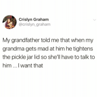 Af, Boo, and Funny: Crislyn Graham  @crislyn_graham  My grandfather told me that when my  grandma gets mad at him he tightens  the pickle jar lid so she'll have to talk to  him ...I want that Goals af @northwitch69 😭😭🙌🏻 rp my boo @northwitch69 @northwitch69 @northwitch69