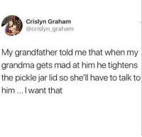 Goals, Grandma, and Memes: Crislyn Graham  @crislyn grahanm  My grandfather told me that when my  grandma gets mad at him he tightens  the pickle jar lid so she'll have to talk to  him ...I want that Relationship goals right here 👌👵🧓