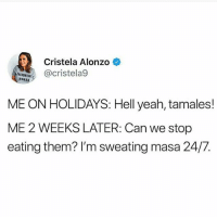 Memes, Yeah, and Hell: Cristela Alonzo  cristela9  WOMAN  ME ON HOLIDAYS: Hell yeah, tamales!  ME 2 WEEKS LATER: Can we stop  eating them? I'm sweating masa 24/7. No lie 😂😂😂 MexicansProblemas
