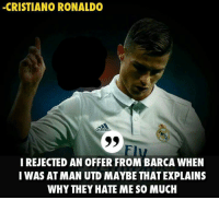 they hate me: -CRISTIANO RONALDO  adido  Elu  IREJECTED AN OFFER FROM BARCA WHEN  I WAS ATMAN UTD MAYBE THAT EXPLAINS  WHY THEY HATE ME SO MUCH
