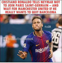 Barcelona, Cristiano Ronaldo, and Memes: CRISTIANO RONALDO TELLS NEYMAR NOT  TO JOIN PARIS SAINT-GERMAIN AND  WAIT FOR MANCHESTER UNITED IF HE  REALLY WANTS TO QUIT BARCELONA  #AZR  OriginalTrollfootball  TORADE  Rakutel Rivals not enemies 👀 ... ➡️Credit: @originaltrollfootball