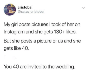 Instagram, Girl, and Pictures: cristobal  asalas_cristobal  My girl posts pictures l took of her on  Instagram and she gets 130+ likes.  But she posts a picture of us and she  gets like 40.  You 40 are invited to the wedding Front table