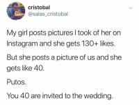 Instagram, Girl, and Pictures: cristobal  @salas cristobal  My girl posts pictures I took of her on  Instagram and she gets 130+ likes.  But she posts a picture of us and she  gets like 40.  Putos.  You 40 are invited to the wedding. Legend