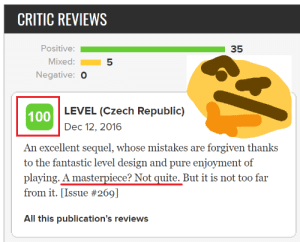 Facepalm, Quite, and Mistakes: CRITIC REVIEWS  Positive:  35  Mixed:  Negative: O  LEVEL (Czech Republic)  100  Dec 12, 2016  An excellent sequel, whose mistakes are forgiven thanks  to the fantastic level design and pure enjoyment of  playing. A masterpiece? Not quite. But it is not too far  from it. [Issue #269]  All this publication's reviews Found somewhere on Metacritic