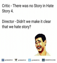 Be Like, Meme, and Memes: Critic There was no Story in Hate  Story 4.  Director- Didn't we make it clear  that we hate story?  @DESIFUN  @DESIFUN  @DESIFUN  DESIFUN.COMM Twitter: BLB247 Snapchat : BELIKEBRO.COM belikebro sarcasm meme Follow @be.like.bro