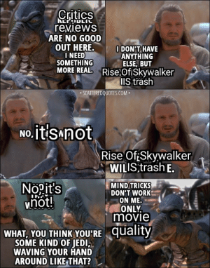 Honestly, my opinion of the sequel trilogy is this: The Force Awakens is okay, doesn't provide anything new, but a decent start to the trilogy. Last Jedi was honestly just garbage, but Rise Of Skywalker makes Last Jedi more tolerable. The undeserved hate towards Rise Of Skywalker makes me upset: Critics  NEPODLIC  reviews  ARE NO GOOD  OUT HERE.  I NEED  SOMETHING  MORE REAL. Rise.OfiSkywalker  I DON'T HAVE  ANYTHING  ELSE, BUT  IIS trash  • SCATTEREDQUOTES.COM •  No, itisanot  Rise Of:Skywalker  WILIS trash E.  MIND TRICKS  DON'T WORK  ON ME.  ONLY.  movie  Nopit's  hot!  WHAT, YOU THINK YOU'RE quality  SOME KIND OF JEDI,  WAVING YOUR HAND  AROUND LIKE THAT? Honestly, my opinion of the sequel trilogy is this: The Force Awakens is okay, doesn't provide anything new, but a decent start to the trilogy. Last Jedi was honestly just garbage, but Rise Of Skywalker makes Last Jedi more tolerable. The undeserved hate towards Rise Of Skywalker makes me upset
