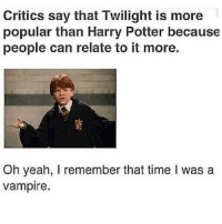 Oh really.: Critics say that Twilight is more  popular than Harry Potter because  people can relate to it more.  Oh yeah, I remember that time l was a  vampire. Oh really.