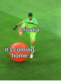 An accurate depiction of what happened: croatia  it's coming  home An accurate depiction of what happened
