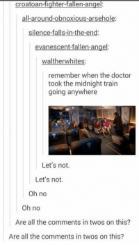 Doctor, Memes, and Angel: croatoan-fighter-fallen-angel:  all-around-obnoxious-arsehole:  silence-falls-in-the-end:  evanescent-fallen-angel:  waltherwhites  remember when the doctor  took the midnight train  going anywhere  Let's not.  Let's not.  oh no  Oh no  Are all the comments in twos on this?  Are all the comments in twos on this?