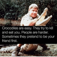 Gym, Friend, and Easy: Crocodiles are easy. They try to kil  and eat you. People are harder.  Sometimes they pretend to be your  friend first. Real talk 💯