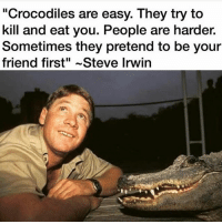 "Memes, Steve Irwin, and House: ""Crocodiles are easy. They try to  kill and eat you. People are harder.  Sometimes they pretend to be your  friend first"" ~Steve Irwin Yes @house.of.leaders 💯 People imagine that thought can be kept secret, but it cannot; it rapidly crystallizes into habit, and habit solidifies into circumstance. ~ James Allen R.I.P legend 🙏 markiron"