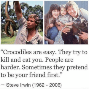 "Dank, Steve Irwin, and Forever: ""Crocodiles are easy. They try to  kill and eat you. People are  harder. Sometimes they pretend  to be your friend first.""  35  Steve Irwin (1962 2006) Forever an icon."