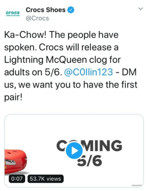 Crocs, Shoes, and Lightning: crocs Crocs Shoes<  @Crocs  Ka-Chow! The people have  spoken. Crocs will release a  Lightning McQueen clog for  adults on 5/6.@COllin123 - DM  us, we want you to have the first  pair!  MING  0:07 53.7K views WE DID IT YESSSS