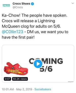 Crocs, Disney, and Pixar: crocs Crocs Shoes  C@Crocs  Ka-Chow! The people have spoken.  Crocs will release a Lightning  McQueen clog for adults on 5/6.  @COllin123 - DM us, we want you to  have the first pair!  MING  5/6  0:07 50.2K views  Disney/Pixar  10:01 AM May 2, 2019 Socialbakers K A C H O W