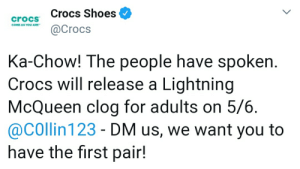 Crocs, Reddit, and Shoes: crocs Crocs Shoes  Crocs  COME AS YOU ARE  Ka-Chow! The people have spoken  Crocs will release a Lightning  McQueen clog for adults on 5/6  @COllin 123 - DM us, we want you to  have the first pair! IT IS A GLORIOUS DAY!!!