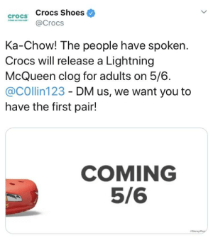 Crocs, Reddit, and Shoes: crocs Crocs Shoes  @Crocs  Ka-Chow! The people have spoken  Crocs will release a Lightning  McQueen clog for adults on 5/6.  @COllin123 - DM us, we want you to  have the first pair!  COMING  5/6 KA-CHOW