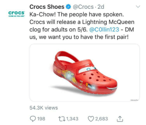Crocs, Shoes, and Lightning: Crocs Shoes@Crocs 2d  crocs Ka-Chow! The people have spoken.  Crocs will release a Lightning McQueen  clog for adults on 5/6. @COllin123 - DM  us, we want you to have the first pair!  COisneyP  54.3K views  198 t1,343 2,683 me irl