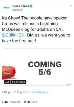 Crocs, God, and Oh My God: Crocs Shoes  @Crocs  crocs  COME AS YOU ARE  Ka-Chow! The people have spoken  Crocs will release a Lightning  McQueen clog for adults on 5/6  @COllin 123 - DM us, we want you to  have the first pair!  COMING  5/6  95  0:0656.3K views  6:01 pm 2 May 2019 Socialbakers  1.4K Retweets2.8K Likes Oh my god, it's actually happening