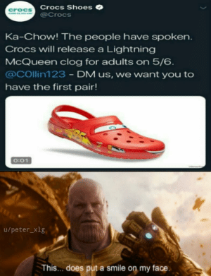 Crocs, Shoes, and Lightning: Crocs Shoes  @Crocs  croCS  Ka-Chow! The people have spoken.  Crocs will release a Lightning  McQueen clog for adults on 5/6  @Collin123 - DM us, we want you to  have the first pair!  O:01  u/peter_xig  This... does put a smile on my face. After all these years, we finally have them