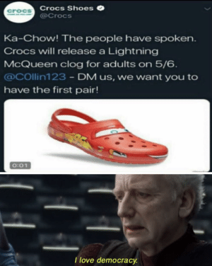 Crocs, Love, and Reddit: Crocs Shoes  @Crocs  croCS  Ka-Chow! The people have spoken  Crocs will release a Lightning  McQueen clog for adults on 5/6  @COllin123 - DM us, we want you to  have the first pair!  0:01  I love democracy This does put a smile on my face