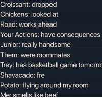Basketball, Beef, and Game: Croissant: dropped  Chickens: looked at  Road: works ahead  Your Actions: have consequences  Junior: really handsome  Them: were roommates  Trey: has basketball game tomorro  Shavacado: fre  Potato: flying around my room  Me: smells like beef