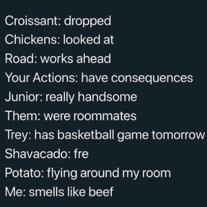 Basketball, Beef, and Game: Croissant: dropped  Chickens: looked at  Road: works ahead  Your Actions: have consequences  Junior: really handsome  Them: were roommates  Trey: has basketball game tomorrow  Shavacado: fre  Potato: flying around my room  Me: smells like beef