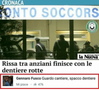Fight Club, Memes, and 🤖: CRONACA  iONTO SOCCORS  la Nuova  Rissa tra anziani finisce con le  dentiere rotte  Gennaro Fusco Guardo cantiere, spacco dentiere  Mi piace  476 Fight Club: INPS edition. commentimemorabili ignoransa