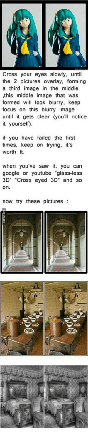 "Glass-less 3D,  like a boss.: Cross your eyes slowly, until  the 2 pictures overlay, forming  a third image in the middle  ,this middle image that was  formed w look blurry, keep  focus on this blurry image  until it gets clear (you'll notice  it yourself).  if you have failed the first  times, keep on trying, it's  worth it.  when you've saw it, you can  google or youtube ""glass-less  3D"" ""Cross eyed 3D"" and so  on  now try these pictures: Glass-less 3D,  like a boss."