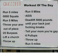 Memes, 🤖, and Your Gay: CROSSFIT Workout of The Day  Run 5 Miles  Run 5 miles  .5000 Squats  AIDS  -Deadlift 5000 pounds  Run 5 Miles  Throw your arm until your back just  fucking breaks  out of place  Tell your mom you're gay  25 Burpees  6 Pullups  Lift a church  Throw up  Throw up  Run 5 miles Sunday is for weird shit. Thanks @td0369 for this.