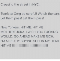 Meeeee 😂😂 teamdominican: Crossing the street in NYC  Tourists: Omg be careful! Watch the cars  Let them pass! Let them pass!  New Yorkers: HIT ME. HIT ME  MOTHERFUCKA. I WISH YOU FUCKING  WOULD. GO AHEAD MAKE ME RICH  I'M ALREADY BUYING SHIT IN MY HEAD  HIT ME Meeeee 😂😂 teamdominican