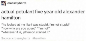 """~Admin Azula: crossmyharts  actual petulant five year old alexander  hamilton  """"he looked at me like I was stupid, I'm not stupid""""  """"now why are you upset"""" """"I'm not""""  """"whatever it is, jefferson started it""""  Source: crossmyharts ~Admin Azula"""