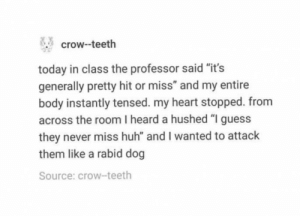 """rabid dog: crow-teeth  today in class the professor said """"it's  generally pretty hit or miss"""" and my entire  body instantly tensed. my heart stopped. from  across the room I heard a hushed """"I guess  they never miss huh"""" and I wanted to attack  them like a rabid dog  Source: crow-teeth"""
