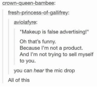 "THIS.: Crown-queen-bambee:  fresh-princess-of-gallifrey:  aviolafyre:  ""Makeup is false advertising!""  Oh that's funny.  Because I'm not a product.  And I'm not trying to sell myself  to you.  you can hear the mic drop  All of this THIS."