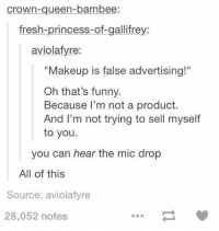 "Fresh, Funny, and Makeup: crown-queen-bambee  fresh-princess-of-gallifrey:  aviolafyre:  ""Makeup is false advertising!""  Oh that's funny.  Because I'm not a product.  And I'm not trying to sell myself  to you.  you can hear the mic drop  All of this  Source: aviolafyre  28,052 notes https://t.co/EzLyl9LI3c"