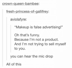 "all of deez nuts: crown-queen-bambee:  fresh-princess-of-gallifrey:  aviolafyre:  ""Makeup is false advertising!""  Oh that's funny.  Because l'm not a product.  And l'm not trying to sell myself  to you.  you can hear the mic drop  All of this all of deez nuts"