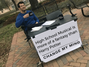 Change my mind meme: CROWO  UDER  CROWDER  High School Musical is  more of a fantasy than  Harry Potter  CHANGE MY MIND Change my mind meme