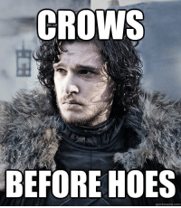 game-of-thrones-fans:  Whoever agrees upvote: CROWS  BEFORE HOES  quickmeme.com game-of-thrones-fans:  Whoever agrees upvote