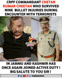 Cheetah, Courage, and Indianpeoplefacebook: CRPF COMMANDANT CHETAN  KUMAR CHEETAH WHO SURVIVED  NINE BULLET INJURIES DURING  ENCOUNTER WITH TERRORISTS  LAUGHING  IN JAMMU AND KASHMIR HAS  ONCE AGAIN JOINED ACTIVE DUTY!  BIG SALUTE TO YOU SIR! Hats Off To His Courage & Dedication (Y) #BraveHeart #ChetanKumarCheetah