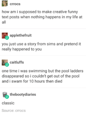 Good Advice: crrocs  how am i supposed to make creative funny  text posts when nothing happens in my life at  all  applethefruit  you just use a story from sims and pretend it  really happened to you  caitluffs  one time i was swimming but the pool ladders  disappeared so i couldn't get out of the pool  and i swam for 10 hours then died  thebootydiaries  classic  Source: crrocs Good Advice