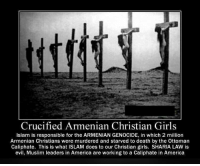 "Alive, Being Alone, and Amazon: Crucified Armenian Christian Girls  Islam is responsible for the ARMENIAN GENOCIDE, in which 2 million  Armenian Christians were murdered and starved to death by the Ottoman  Caliphate. This is what ISLAM does to our Christian girls. SHARIA LAW is  evil, Muslim leaders in America are working to a Caliphate in America <p><a href=""https://patron-saint-of-smart-asses.tumblr.com/post/167169381419/empiricalanecdotes-impulsebyimpulse-no-you"" class=""tumblr_blog"">patron-saint-of-smart-asses</a>:</p>  <blockquote><p><a href=""https://empiricalanecdotes.tumblr.com/post/160123029607/impulsebyimpulse-no-you-do-not-get-to-turn-the"" class=""tumblr_blog"">empiricalanecdotes</a>:</p> <blockquote> <p><a href=""http://impulsebyimpulse.tumblr.com/post/160105400925/no-you-do-not-get-to-turn-the-systematic-slaughter"" class=""tumblr_blog"">impulsebyimpulse</a>:</p> <blockquote> <p>NO</p> <p>You do not get to turn the systematic slaughter of my ancestors into your crusade! This was not Islam. This was not about religion! This was about race. This was about the Turkish government seeing a minority they could exploit and use as scape goat's for the Ottoman empire collapsing. This was about the Armenians siding with Russia in World War I and conflicts before hand.</p> <p>As a woman of Armenian descent and as a proud Christian <i>HOW DARE YOU</i> use my people's suffering as fodder for your hatred and ill will. You don't care about Armenians. You don't care about these girls. You care about getting people to believe as you do or die for refusing.<br/></p> </blockquote> <p><a href=""http://www.thecommentator.com/article/5790/ignoring_the_armenian_genocide_by_the_last_islamic_caliphate"">http://www.thecommentator.com/article/5790/ignoring_the_armenian_genocide_by_the_last_islamic_caliphate</a><br/></p> <h2><b>  Ignoring the Armenian genocide by the last Islamic caliphate</b></h2> <h2>The genocide of Armenian Christians by Ottoman Muslims was very real, so was the appalling torture. Women were raped and crucified, people had horseshoes nailed to their feet as they were marched through the streets. Unspeakable atrocities were perpetrated. Yet almost no-one in the Islamic world, and too few in the West will acknowledge it even happened.</h2> <p>As the world continues to look on in dismay at the barbaric atrocities committed against Christian minorities by the Islamic State – the self-proclaimed new ""caliphate"" – today, April 24, marks the genocide of Armenian and other Christian minorities by Turkey's Islamic Ottoman Empire, the last caliphate.</p> <p>Most <a href=""http://www.anca.org/genocide/denial.php"">American historians</a> who have examined the question agree that what the Armenians experienced was a deliberate, calculated genocide:</p> <p>More than one million Armenians perished as the result of execution, starvation, disease, the harsh environment, and physical abuse. A people who lived in eastern Turkey for nearly 3,000 years [that is, 2,500 years before the Islamic Turks invaded and occupied Anatolia, now known as ""Turkey""] lost its homeland and was profoundly decimated in the first large-scale genocide of the twentieth century. At the beginning of 1915 there were some two million Armenians within Turkey; today there are fewer than 60,000.</p> <p>One-and-a-half million Armenians were eradicated. If early 20<sup>th</sup> century Turkey had had the apparatuses and technology to execute in mass – such as 1940s Germany's gas chambers – the entire Armenian population could well have been annihilated.</p> <p>The atrocities suffered by Armenian and other Christian minorities are too long to list. As occurs under the current caliphate – the Islamic State – the Muslims of the Ottoman caliphate abducted, raped, and slaughtered or sold countless Christian women and children on the Muslim slave markets.</p> <p>Armenian Christians were also sadistically tortured – as Christians are today under the Islamic State.</p> <p>On <a href=""http://www.frontpagemag.com/2015/lloyd-billingsley/the-islamic-state-then-and-now/"">FrontPage Magazine</a>, Lloyd Billingsley writes:</p> <p>Torture squads would apply red-hot irons, tear off flesh with hot pincers, then pour boiled butter into the wounds. The soles of the feet would be beaten, slashed, and laced with salt. Dr. Mehmed Reshid tortured Armenians by nailing horseshoes to their feet and marching them through the streets. He also crucified them on makeshift crosses.</p> <p>The Muslims hacked Armenians to pieces and dashed infants on the rocks before their mothers. They burned bodies not for sanitary reasons but in search of gold coins they believed the Armenians had swallowed. The Muslims also tore apart the victims' feces in the search for gold. U.S. consul Leslie Davis, a former attorney and journalist, documented the Islamic zeal.</p> <p>""We could all hear them piously calling upon Allah to bless them in their efforts to kill the hated Christians,"" Davis wrote. ""Night after night this same chant went up to heaven and day after day these Turks carried on their bloody work."" Around Lake Goeljik, Davis wrote, ""thousands and thousands of Armenians, mostly innocent and helpless women and children, were butchered on its shores and barbarously mutilated.""</p> <p>In her memoir, Ravished Armenia, <a href=""http://www.genocide-museum.am/eng/online_exhibition_6.php"">Aurora Mardiganian</a> described being raped and thrown into a harem – <a href=""http://www.raymondibrahim.com/islam/muhammad-and-islams-sex-slaves/"">akin to the experiences of today's non-Muslims under Islamic State authority</a>.</p> <p>Unlike thousands of other Armenian girls who were killed after being defiled, she managed to escape. She recalls seeing <a href=""http://books.google.com/books?id=r_O_lkCGHOsC&amp;pg=PA107&amp;lpg=PA107&amp;dq=%E2%80%9CEach+girl+had+been+nailed+alive+upon+her+cross,+spikes+through+her+feet+and+hands,%E2%80%9D&amp;source=bl&amp;ots=610-sOzCgq&amp;sig=3Na9l_6_2Bci2ulLu7HOFVxsYD0&amp;hl=en&amp;sa=X&amp;ei=cAp4UYyRIqXriwK0rYGICw&amp;ved=0CEAQ6AEwAg#v=onepage&amp;q=%E2%80%9CEach%20girl%20had%20been%20nailed%20alive%20upon%20her%20cross%2C%20spikes%20through%20her%20feet%20and%20hands%2C%E2%80%9D&amp;f=false"">16 Christian girls crucified</a> in Malatia: ""Each girl had been nailed alive upon her cross, spikes through her feet and hands, only their hair blown by the wind, covered their bodies.""</p> <p>Because there is no dearth of evidence concerning the historical reality of the Armenian Genocide, 44 U.S. States have recognized it. South Dakota, which recently joined the list, <a href=""http://armenianweekly.com/2015/02/26/south-dakota/"">passed a resolution</a> in February 2015 calling on</p> <p>Congress and the president of the United States to formally and consistently recognize and reaffirm the historical truth that the atrocities committed against the Armenian, Greek, and other Christians living in their historical homelands in Anatolia constituted genocide and to work towards equitable, stable, and durable Armenian-Turkish relations.</p> <p>Turkey, of course, continues to deny that its forbears ever committed any genocide. As a group of American academics <a href=""http://www.anca.org/assets/pdf/armenian_genocide_reference/professionalethics_lifton.pdf"">wrote back in 1995</a>,</p> <p>Despite the vast amount of evidence that points to the historical reality of the Armenian Genocide – eyewitness accounts, official archives, photographic evidence, the reports of diplomats, and the testimony of survivors – denial of the Armenian Genocide by successive regimes in Turkey has gone on from 1915 to the present.</p> <p>Nor is the Islamic government of Turkey alone in denying the genocide. President Obama still refuses to acknowledge it – even though when he was running for office in 2008 <a href=""https://web.archive.org/web/20081117033141/http:/www.barackobama.com/2008/01/19/barack_obama_on_the_importance.php"">he professed his</a>:</p> <p>firmly held conviction that the Armenian Genocide is not an allegation, a personal opinion, or a point of view, but rather a widely documented fact supported by an overwhelming body of historical evidence. The facts are undeniable….  [A]s President I will recognize the Armenian Genocide….  America deserves a leader who speaks truthfully about the Armenian Genocide and responds forcefully to all genocides. I intend to be that president.</p> <p>Since taking office, Obama has refused to stand by his word. On Tuesday, April 21, the White House announced that it would again, for the seventh year since Obama's pledge, not use the word ""genocide,"" thereby disappointing many human rights activists.</p> <p>Writes the <a href=""http://www.nytimes.com/2015/04/22/world/europe/white-house-acknowledges-armenian-genocide-but-avoids-the-term.html?_r=0"">New York Times</a>:</p> <p>The president's continued resistance to the word stood in contrast to a stance by Pope Francis, who recently called the massacres ""the first genocide of the 20th century"" and equated them to mass killings by the Nazis and Soviets. The European Parliament, which first recognized the genocide in 1987, passed a resolution last week calling on Turkey to ""come to terms with its past.""</p> <p>The Armenian National Committee of America responded by saying: ""The president's surrender represents a national disgrace. It is a betrayal of the truth, and it is a betrayal of trust.""  The Armenian Assembly of America said ""His failure to use the term genocide represents a major blow for human rights advocates.""</p> <p>But the president's actions are consistent in other ways. Put differently, it is no marvel that Obama denies the genocide of Armenian and other Christian minorities at the hands of Muslims from a century ago, when one considers that he denies the rampant Muslim persecution of Christians taking place under – <a href=""http://www.raymondibrahim.com/muslim-persecution-of-christians/confirmed-u-s-chief-facilitator-of-christian-persecution/"">and often partly because of</a> – his leadership today.</p> <p>Raymond Ibrahim, a regular contributor to <a href=""http://www.thecommentator.com/"">The Commentator</a>, is author of <a href=""http://www.amazon.com/gp/product/1621570258/ref=as_li_qf_sp_asin_il_tl?ie=UTF8&amp;camp=1789&amp;creative=9325&amp;creativeASIN=1621570258&amp;linkCode=as2&amp;tag=uhurnetw-20"">Crucified Again: Exposing Islam's New War on Christians</a></p> </blockquote> <p> ""You care about getting people to believe as you do or die for refusing."" <a class=""tumblelog"" href=""https://tmblr.co/mmzaZqAtysnVR1iZrVV8erw"">@impulsebyimpulse</a> I'm pretty sure that's what the Caliphate did to the Armenians and what IS is doing now to their own enemies; are you really convinced this tumblr post is calling for the death of people who deny the Muslim involvement in these genocides and terror attacks? Get a grip, preferably in reality.<br/></p></blockquote>  Sane person: &ldquo;So anyway this horrible genocide was committed by Muslims.&rdquo; <a class=""tumblelog"" href=""https://tmblr.co/mmzaZqAtysnVR1iZrVV8erw"">@impulsebyimpulse</a>: &ldquo;HOW DARE YOU BRING THAT UP! YOU JUST WANT AN EXCUSE FOR HATRED!&rdquo;  Not every genocide was committed by Muslims, but this particular one was. It&rsquo;s a statement of fact and you don&rsquo;t get to get upset about it because it might make Muslims look bad."