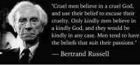 "Ash, Memes, and Nobel Prize: ""Cruel men believe in a cruel God  and use their belief to excuse their  cruelty. Only kindly men believe in  a kindly God, and they would be  kindly in any case. Men tend to have  the beliefs that suit their passions.""  Bertrand Russell ""Cruel men believe in a cruel God, and use their belief to excuse their cruelty. Only kindly men believe in a kindly God, and they would be kindly in any case. Men tend to have the beliefs that suit their passions.""  — Bertrand Russell, London Calling (1947), p.1.  Image: Bertrand Russell (1872 - 1970) was a philosopher, mathematician, educational and sexual reformer, pacifist, prolific letter writer, author and columnist. Bertrand Russell was one of the most influential and widely known intellectual figures of the twentieth century. In 1950 he was awarded the Nobel Prize in Literature for his extensive contributions to world literature and for his ""rationality and humanity, as a fearless champion of free speech and free thought in the West."" Russell led the British ""revolt against Idealism"" in the early 1900s and is considered one of the founders of analytic philosophy along with his protégé Ludwig Wittgenstein. He co-authored, with Alfred North Whitehead, Principia Mathematica, an attempt to ground mathematics on logic. His philosophical essay On Denoting has been considered a paradigm of philosophy. Both works have had a considerable influence on logic, mathematics, set theory, linguistics and analytic philosophy. He was a prominent anti-war activist, championing free trade between nations and anti-imperialism. Russell was imprisoned for his pacifist activism during World War I, campaigned against Adolf Hitler and his nazis, called for nuclear disarmament, criticized Joseph Stalin and Soviet totalitarianism, and lastly condemned the United States of America's involvement in the Vietnam War. Russell died at his home in Penrhyndeudraeth, Waleson February 2, 1970, where his ashes were scattered over the Welsh hills."