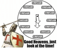 CRUSADE  CRUSADE  CRUSADE  CRUSADE  CRUSADE  ORUSADE  CRUSADE  CRUSADE  CRUSADE  CRUSADE  CRUSADE  CRUSADE  Good Heavens, just  look at thetime! Good lord, i'm gonna be late for work..