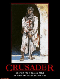 CRUSADER  FIGHTING FOR A GOD SO GREAT  HE NEEDS ME TO ENFORCE HIS WILL  motifake com -Dracul