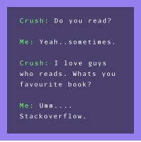 Crush, Love, and Yeah: Crush : Do you read?  Me: Yeah..sometimes  Crush: I love guy s  who reads.Whats you  favourite book?  Me: Um m  Stackoverflow. Doesnt that counts as reading too?