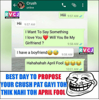 Be Like, Crush, and Love: Crush  online  RVCJ  Hiii 9:57 AM  WWW.RVCJ.COM  Hii 9:57 AM  I Want To Say Something  I love You' Will You Be M  Girlfriend?  9:58 AM  RVCJ  9:58 AMWWWw.RVG.COM  I have a boyfriend  9:58  Hahahahah April Fool  10:01 AM、//  BEST DAY TO PROPOSEa  YOUR  CRUSH PAT GAYI TOH)  THIK NAHI TOH APRIL FOOL Crush be like..😂😂 rvcjinsta