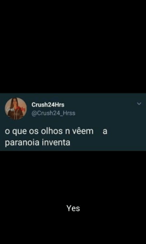 Yes, Que, and Paranoia: Crush24Hrs  @Crush24 Hrss  o que os olhos n vêem  a  paranoia inventa  Yes