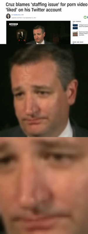 animentality: ted cruz is like the epitome of human misery in every video and photo i've ever seen of him.: Cruz blames 'staffing issue' for porn video  liked' on his Twitter account  By Daniella Diaz, CNN  Updated 1:25 PM ET, Tue September 12, 2017  TOP STORIES  Capitol Hill  2:08 AMET  5 things to do if y  about the Equifax  QUIF  North Korea threa  suffering' aheado  sanctions...  NEWS AND BUZZ animentality: ted cruz is like the epitome of human misery in every video and photo i've ever seen of him.