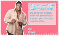 """Cry, Will, and All: """"Cry all you  ckin  want, your tears  are perfectly healthy  and I will emotionally  support you through  your troubles"""